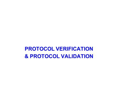 PROTOCOL VERIFICATION & PROTOCOL VALIDATION. Protocol Verification Communication Protocols should be checked for correctness, robustness and performance,
