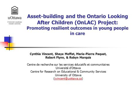 Asset-building and the Ontario Looking After Children (OnLAC) Project: Promoting resilient outcomes in young people in care Cynthia Vincent, Shaye Moffat,