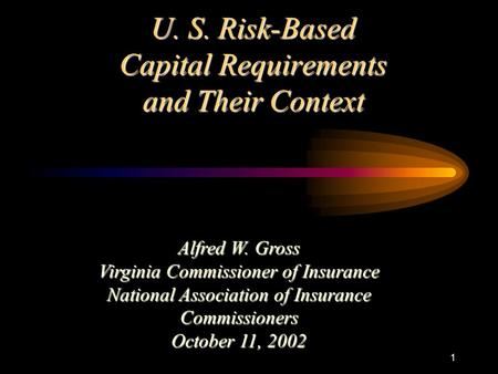 1 U. S. Risk-Based Capital Requirements and Their Context Alfred W. Gross Virginia Commissioner of Insurance National Association of Insurance Commissioners.