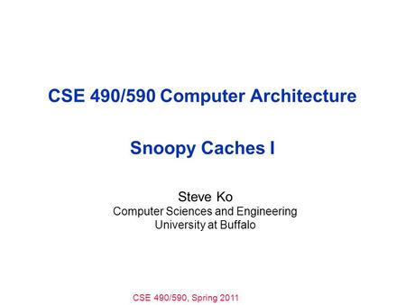 CSE 490/590, Spring 2011 CSE 490/590 Computer Architecture Snoopy Caches I Steve Ko Computer Sciences and Engineering University at Buffalo.