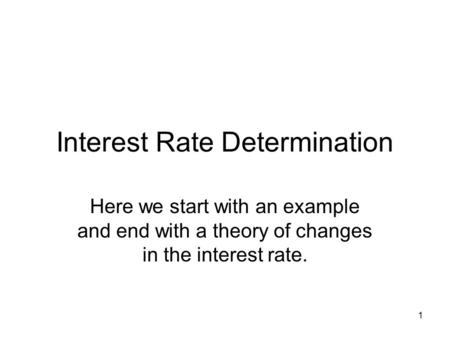 1 Interest Rate Determination Here we start with an example and end with a theory of changes in the interest rate.