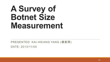 A Survey of Botnet Size Measurement PRESENTED: KAI-HSIANG YANG ( 楊凱翔 ) DATE: 2013/11/04 1/24.