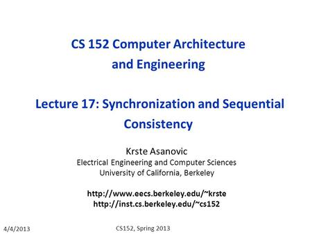 4/4/2013 CS152, Spring 2013 CS 152 Computer Architecture and Engineering Lecture 17: Synchronization and Sequential Consistency Krste Asanovic Electrical.
