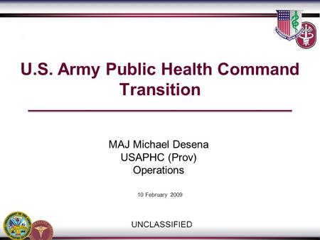 USAPHC Transition Team / 410.436.1909/8147 U.S. Army Public Health Command Transition UNCLASSIFIED 10 February 2009 MAJ Michael Desena USAPHC (Prov) Operations.