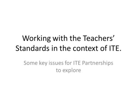 Working with the Teachers' Standards in the context of ITE. Some key issues for ITE Partnerships to explore.