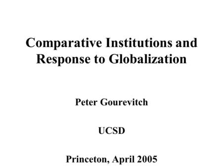 Comparative Institutions and Response to Globalization Peter Gourevitch UCSD Princeton, April 2005.
