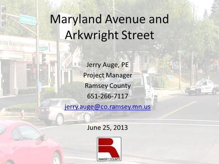 Maryland Avenue and Arkwright Street Jerry Auge, PE Project Manager Ramsey County 651-266-7117 June 25, 2013.