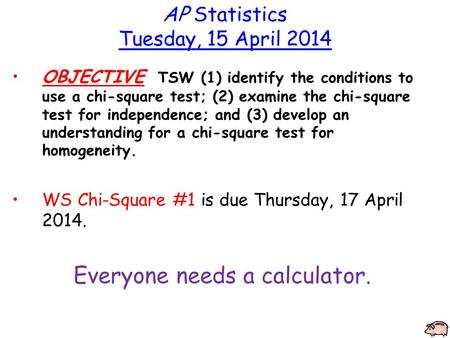 AP Statistics Tuesday, 15 April 2014 OBJECTIVE TSW (1) identify the conditions to use a chi-square test; (2) examine the chi-square test for independence;
