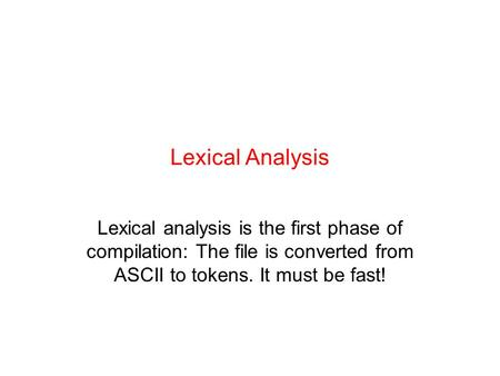 Lexical Analysis Lexical analysis is the first phase of compilation: The file is converted from ASCII to tokens. It must be fast!