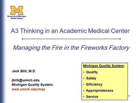 1 Managing the Fire in the Fireworks Factory Jack Billi, M.D. Michigan Quality System: med.umich.edu/mqs Michigan Quality System: Quality.