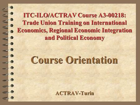 ITC-ILO/ACTRAV Course A3-00218: Trade Union Training on International Economics, Regional Economic Integration and Political Economy Course Orientation.