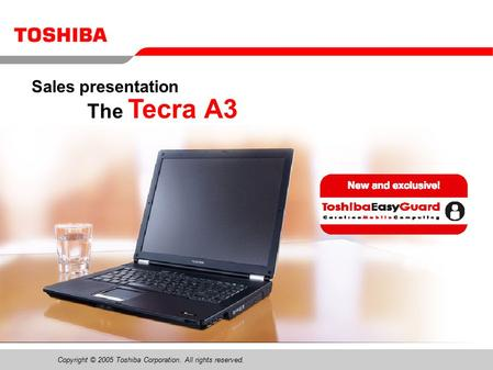 Copyright © 2005 Toshiba Corporation. All rights reserved. The Tecra A3 Sales presentation.