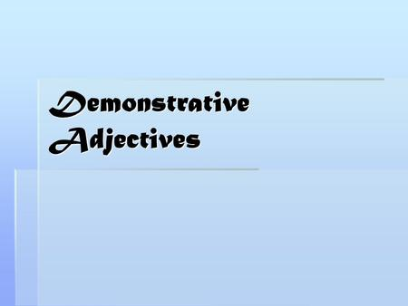 Demonstrative Adjectives. Adjectives and Pronouns  In this lesson, we will discuss demonstratives of two types: demonstrative adjectives and demonstrative.
