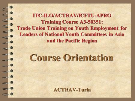 ITC-ILO/ACTRAV/ICFTU-APRO Training Course A3-50351: Trade Union Training on Youth Employment for Leaders of National Youth Committees in Asia and the Pacific.