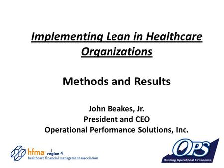 Implementing Lean in Healthcare Organizations Methods and Results John Beakes, Jr. President and CEO Operational Performance Solutions, Inc.