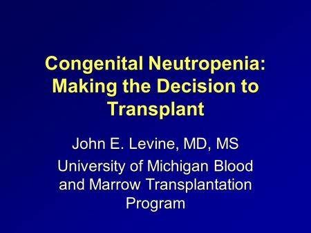 Congenital Neutropenia: Making the Decision to Transplant John E. Levine, MD, MS University of Michigan Blood and Marrow Transplantation Program.