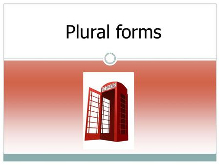 Plural forms. Plurals forms Regular plurals: NOUN + S: girlgirls bookbooks boyboys househouses carcars.