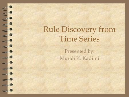 Rule Discovery from Time Series Presented by: Murali K. Kadimi.