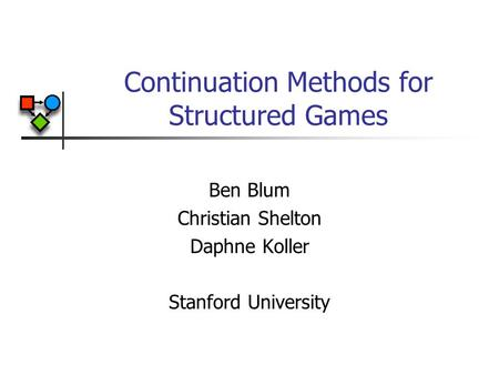 Continuation Methods for Structured Games Ben Blum Christian Shelton Daphne Koller Stanford University.
