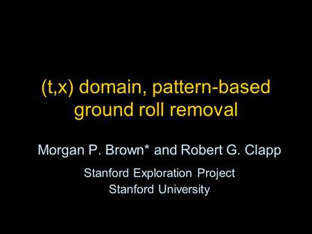 (t,x) domain, pattern-based ground roll removal Morgan P. Brown* and Robert G. Clapp Stanford Exploration Project Stanford University.