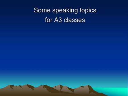 Some speaking topics for A3 classes