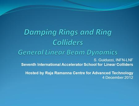 S. Guiducci, INFN-LNF Seventh International Accelerator School for Linear Colliders Hosted by Raja Ramanna Centre for Advanced Technology 4 December 2012.