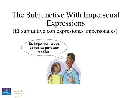 The Subjunctive With Impersonal Expressions (El subjuntivo con expresiones impersonales) Es importante que estudies para ser médico.