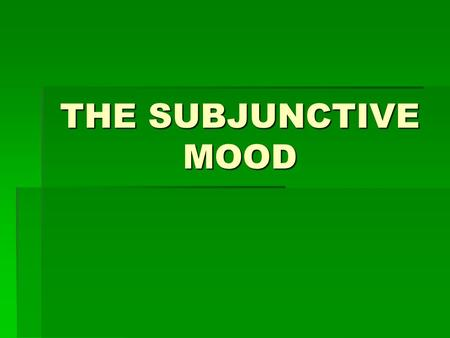 THE SUBJUNCTIVE MOOD  You already know many tenses in the indicative mood.  This mood is used to talk about facts or real events.
