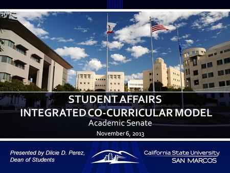 Academic Senate November 6, 2013 STUDENT AFFAIRS INTEGRATED CO-CURRICULAR MODEL Presented by Dilcie D. Perez, Dean of Students.