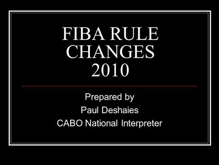 FIBA RULE CHANGES 2010 Prepared by Paul Deshaies CABO National Interpreter.