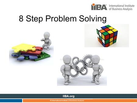 © International Institute of Business Analysis IIBA.org 8 Step Problem Solving.