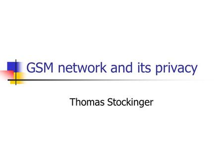 GSM network and its privacy Thomas Stockinger. Overview Why privacy and security? GSM network's fundamentals Basic communication Authentication Key generation.