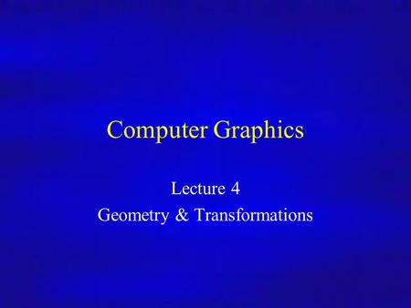 Computer Graphics Lecture 4 Geometry & Transformations.