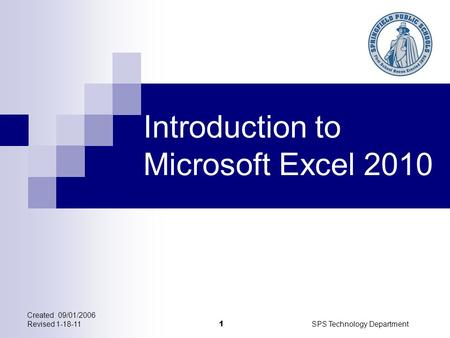 Created 09/01/2006 Revised 1-18-11SPS Technology Department 1 Introduction to Microsoft Excel 2010.