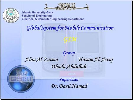 Islamic University-Gaza Faculty of Engineering Electrical & Computer Engineering Department Global System for Mobile Communication GSM Group Alaa Al-ZatmaHosam.