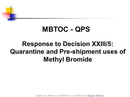 M o n t r e a l P r o t o c o l O E W G - 32, 23-27 July 2012, Bangkok (Thailand) Response to Decision XXIII/5: Quarantine and Pre-shipment uses of Methyl.