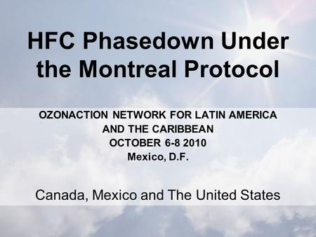 HFC Phasedown Under the Montreal Protocol OZONACTION NETWORK FOR LATIN AMERICA AND THE CARIBBEAN OCTOBER 6-8 2010 Mexico, D.F. Canada, Mexico and The United.