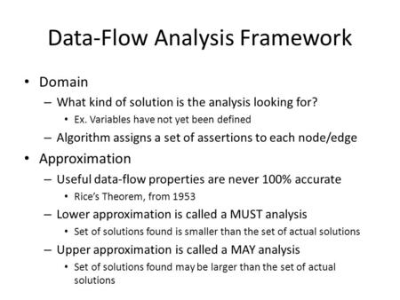 Data-Flow Analysis Framework Domain – What kind of solution is the analysis looking for? Ex. Variables have not yet been defined – Algorithm assigns a.