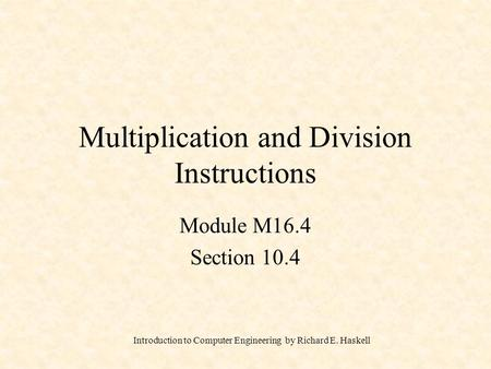 Introduction to Computer Engineering by Richard E. Haskell Multiplication and Division Instructions Module M16.4 Section 10.4.