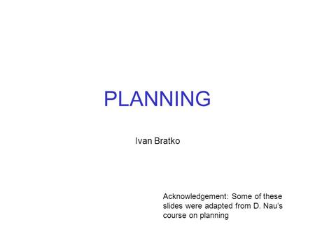 PLANNING Ivan Bratko Acknowledgement: Some of these slides were adapted from D. Nau's course on planning.