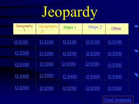Jeopardy Geography 1 2 Maps 1 Maps 2 Other Q $100 Q $200 Q $300 Q $400 Q $500 Q $100 Q $200 Q $300 Q $400 Q $500 Final Jeopardy.