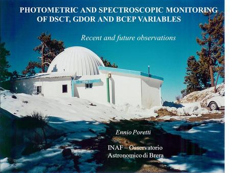 PHOTOMETRIC AND SPECTROSCOPIC MONITORING OF DSCT, GDOR AND BCEP VARIABLES Recent and future observations Ennio Poretti INAF – Osservatorio Astronomico.