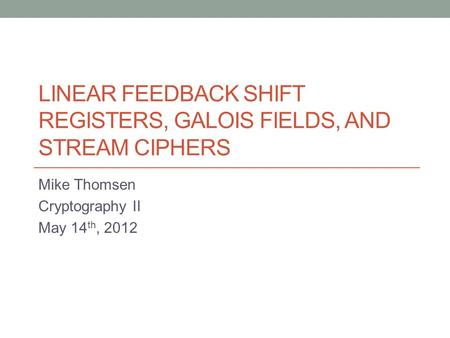 LINEAR FEEDBACK SHIFT REGISTERS, GALOIS FIELDS, AND STREAM CIPHERS Mike Thomsen Cryptography II May 14 th, 2012.
