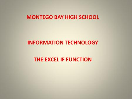 MONTEGO BAY HIGH SCHOOL INFORMATION TECHNOLOGY THE EXCEL IF FUNCTION.