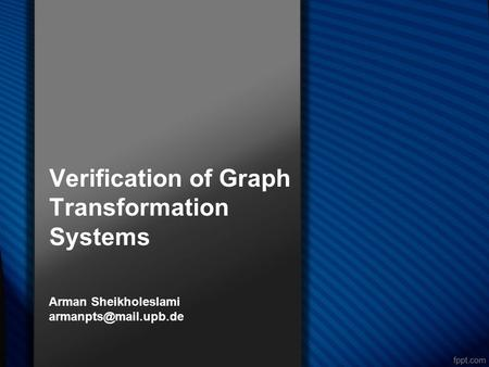 Verification of Graph Transformation Systems Arman Sheikholeslami