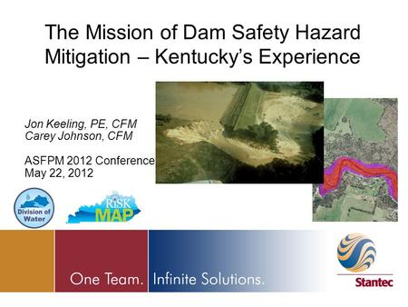 Jon Keeling, PE, CFM Carey Johnson, CFM ASFPM 2012 Conference May 22, 2012 The Mission of Dam Safety Hazard Mitigation – Kentucky's Experience.
