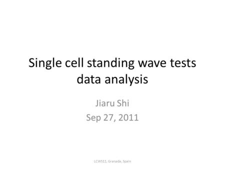 Single cell standing wave tests data analysis Jiaru Shi Sep 27, 2011 LCWS11, Granada, Spain.