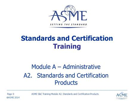 Page  ASME 2014 Standards and Certification Training Module A – Administrative A2.Standards and Certification Products ASME S&C Training Module A2. Standards.