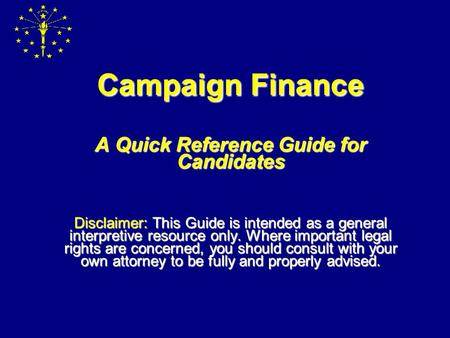 Campaign Finance A Quick Reference Guide for Candidates Disclaimer: Disclaimer: This Guide is intended as a general interpretive resource only. Where.