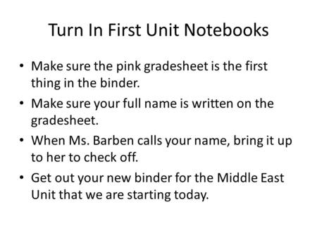 Turn In First Unit Notebooks Make sure the pink gradesheet is the first thing in the binder. Make sure your full name is written on the gradesheet. When.